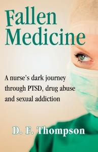 Fallen Medicine: A Nurse's Dark Journey Through Ptsd, Drug Abuse and Sexual Addiction